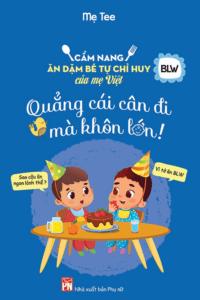Cẩm Nang Ăn Dặm Bé Tự Chỉ Huy Của Mẹ Việt – Quẳng Cái Cân Đi Mà Khôn Lớn