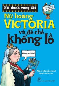 Nổi Danh Vang Dội – Nữ hoàng Victoria Và Đế Chế Khổng Lồ